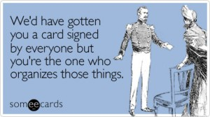 Some E Cards - Wed have gotten you a card signed but you're the one who organizes those things