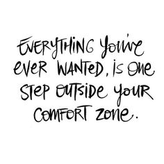 Everything you've ever wanted is one step outside your comfort zone.