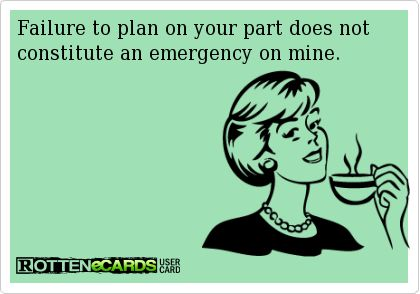 Failure to Plan on Your Part Does Not Constitute an Emergency On My Part.